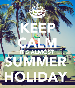 Poster: KEEP CALM IT'S ALMOST  SUMMER  HOLIDAY
