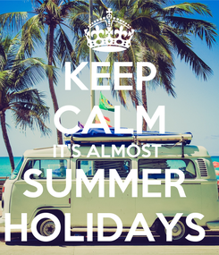 Poster: KEEP CALM IT'S ALMOST  SUMMER  HOLIDAYS