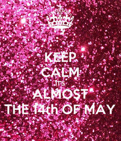 Poster: KEEP CALM IT'S ALMOST THE 14th OF MAY