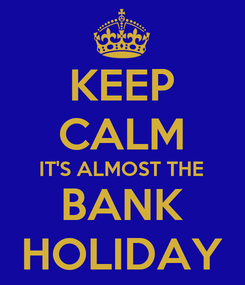 Poster: KEEP CALM IT'S ALMOST THE BANK HOLIDAY