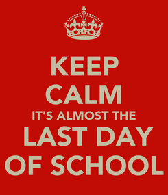 Poster: KEEP CALM IT'S ALMOST THE  LAST DAY OF SCHOOL