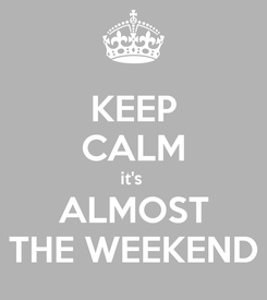 Poster: KEEP CALM it's  ALMOST THE WEEKEND