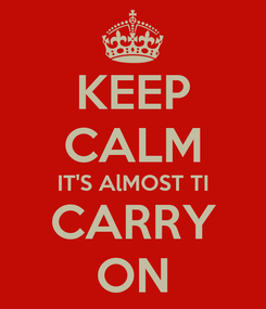 Poster: KEEP CALM IT'S AlMOST TI CARRY ON