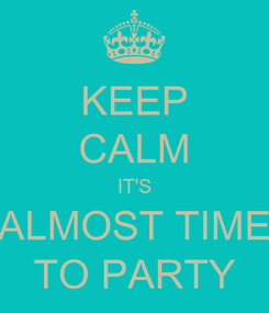 Poster: KEEP CALM IT'S ALMOST TIME TO PARTY