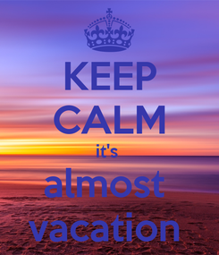 Poster: KEEP CALM it's  almost  vacation