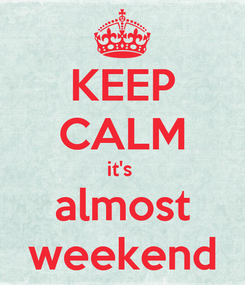 Poster: KEEP CALM it's  almost weekend