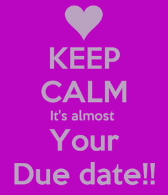 Poster: KEEP CALM It's almost  Your Due date!!
