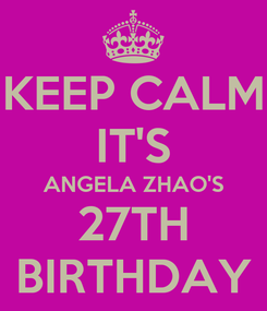 Poster: KEEP CALM IT'S ANGELA ZHAO'S 27TH BIRTHDAY