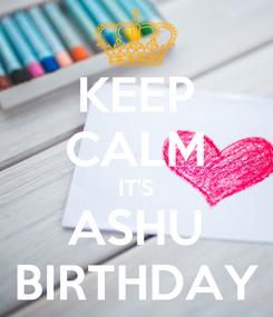 Poster: KEEP CALM IT'S ASHU BIRTHDAY