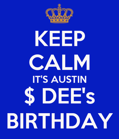 Poster: KEEP CALM IT'S AUSTIN $ DEE's BIRTHDAY