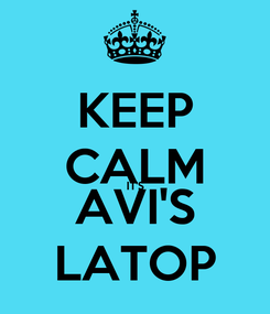 Poster: KEEP CALM IT'S AVI'S LATOP