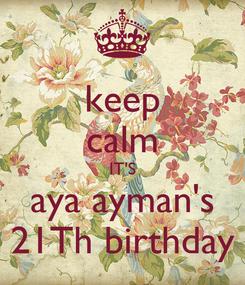 Poster: keep calm IT'S aya ayman's 21Th birthday