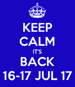 Poster: KEEP CALM IT'S BACK 16-17 JUL 17
