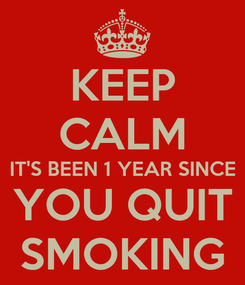 Poster: KEEP CALM IT'S BEEN 1 YEAR SINCE YOU QUIT SMOKING