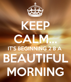 Poster: KEEP CALM... IT'S BEGINNING 2 B A BEAUTIFUL MORNING