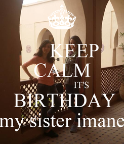Poster:      KEEP CALM                  IT'S  BIRTHDAY my sister imane