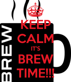 Poster: KEEP CALM IT'S BREW TIME!!!