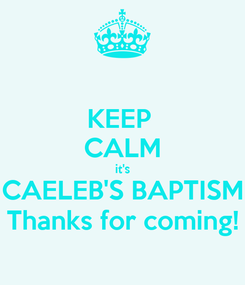 Poster: KEEP  CALM it's CAELEB'S BAPTISM Thanks for coming!