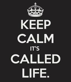 Poster: KEEP CALM IT'S  CALLED LIFE.