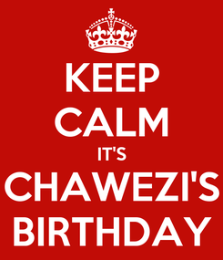 Poster: KEEP CALM IT'S CHAWEZI'S BIRTHDAY