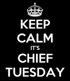 Poster: KEEP CALM IT'S CHIEF TUESDAY