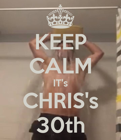 Poster: KEEP CALM IT's CHRIS's 30th