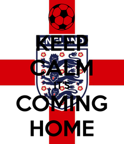 Poster: KEEP CALM IT'S COMING HOME