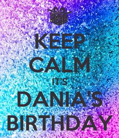 Poster: KEEP CALM IT'S DANIA'S BIRTHDAY