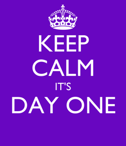 Poster: KEEP CALM IT'S DAY ONE