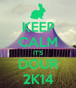 Poster: KEEP CALM IT'S DOUR 2K14