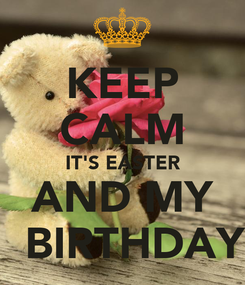 Poster: KEEP CALM IT'S EASTER AND MY   BIRTHDAY