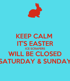 Poster: KEEP CALM  IT'S EASTER ICE SCRAPERS WILL BE CLOSED SATURDAY & SUNDAY