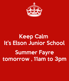 Poster: Keep Calm  It's Elson Junior School  Summer Fayre tomorrow , 11am to 3pm