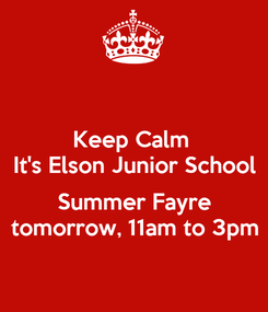 Poster: Keep Calm  It's Elson Junior School  Summer Fayre tomorrow, 11am to 3pm