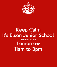 Poster: Keep Calm It's Elson Junior School Summer Fayre Tomorrow 11am to 3pm