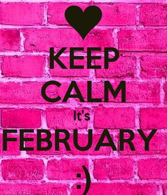 Poster: KEEP CALM It's  FEBRUARY  :)