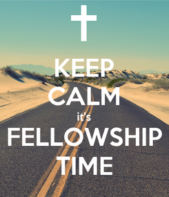 Poster: KEEP CALM it's FELLOWSHIP TIME