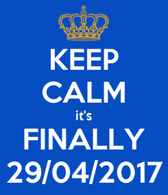 Poster: KEEP CALM it's FINALLY 29/04/2017