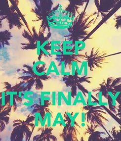 Poster: KEEP CALM  IT'S FINALLY MAY!