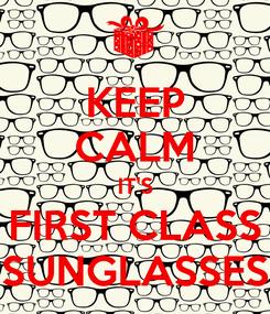 Poster: KEEP CALM IT'S FIRST CLASS SUNGLASSES