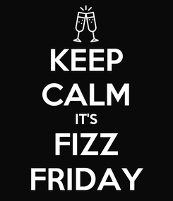 Poster: KEEP CALM IT'S FIZZ FRIDAY