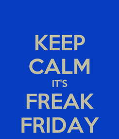 Poster: KEEP CALM IT'S FREAK FRIDAY