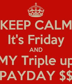 Poster: KEEP CALM It's Friday AND MY Triple up PAYDAY $$