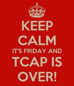Poster: KEEP CALM IT'S FRIDAY AND TCAP IS OVER!