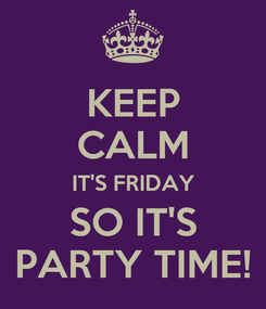 Poster: KEEP CALM IT'S FRIDAY SO IT'S PARTY TIME!