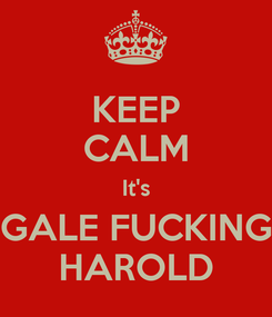 Poster: KEEP CALM It's GALE FUCKING HAROLD
