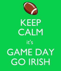 Poster: KEEP CALM it's  GAME DAY GO IRISH