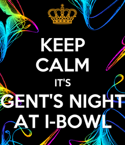 Poster: KEEP CALM IT'S GENT'S NIGHT AT I-BOWL