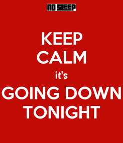 Poster: KEEP CALM it's GOING DOWN TONIGHT