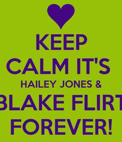 Poster: KEEP CALM IT'S  HAILEY JONES & BLAKE FLIRT FOREVER!